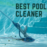 Best Pool Cleaner For Your Pool - Reviews and Guide